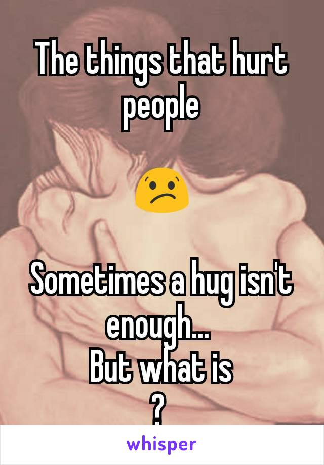 The things that hurt people  😕  Sometimes a hug isn't enough...  But what is ?