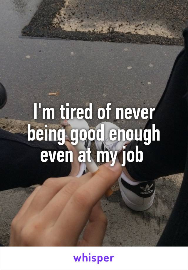 I'm tired of never being good enough even at my job
