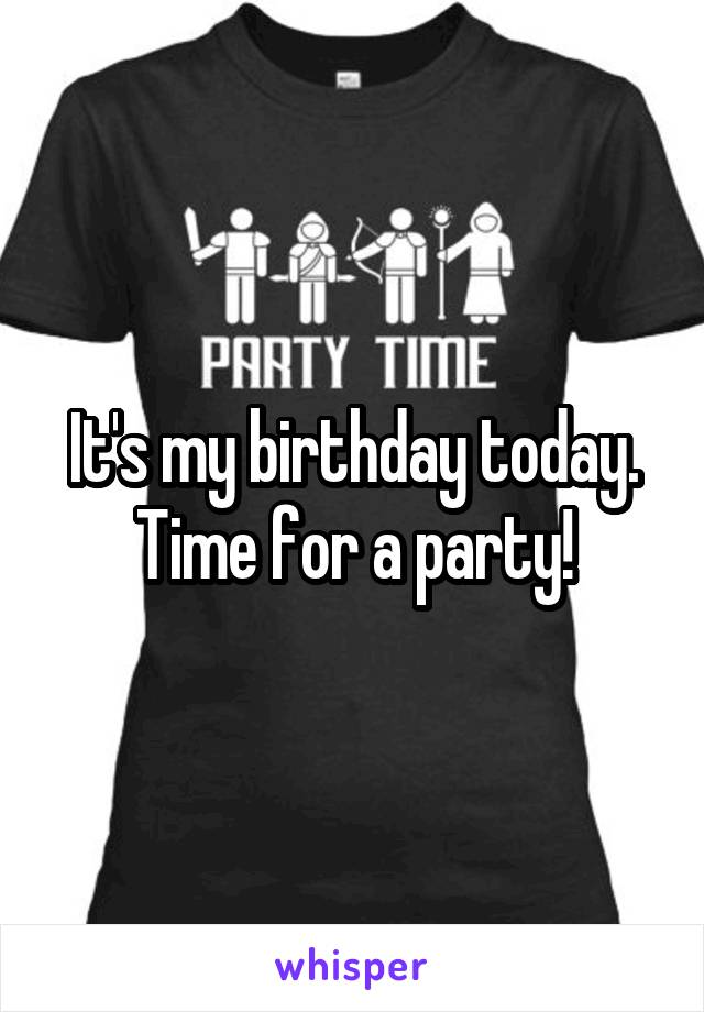 It's my birthday today. Time for a party!