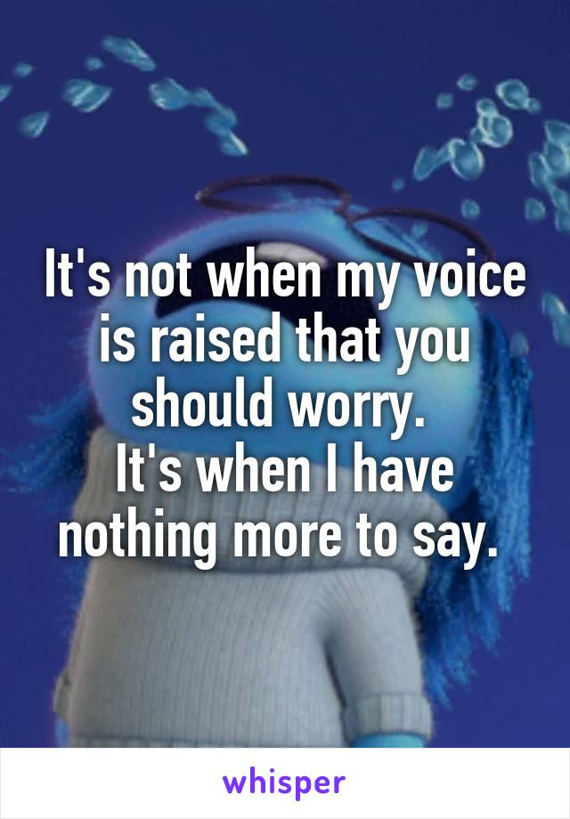 It's not when my voice is raised that you should worry.  It's when I have nothing more to say.