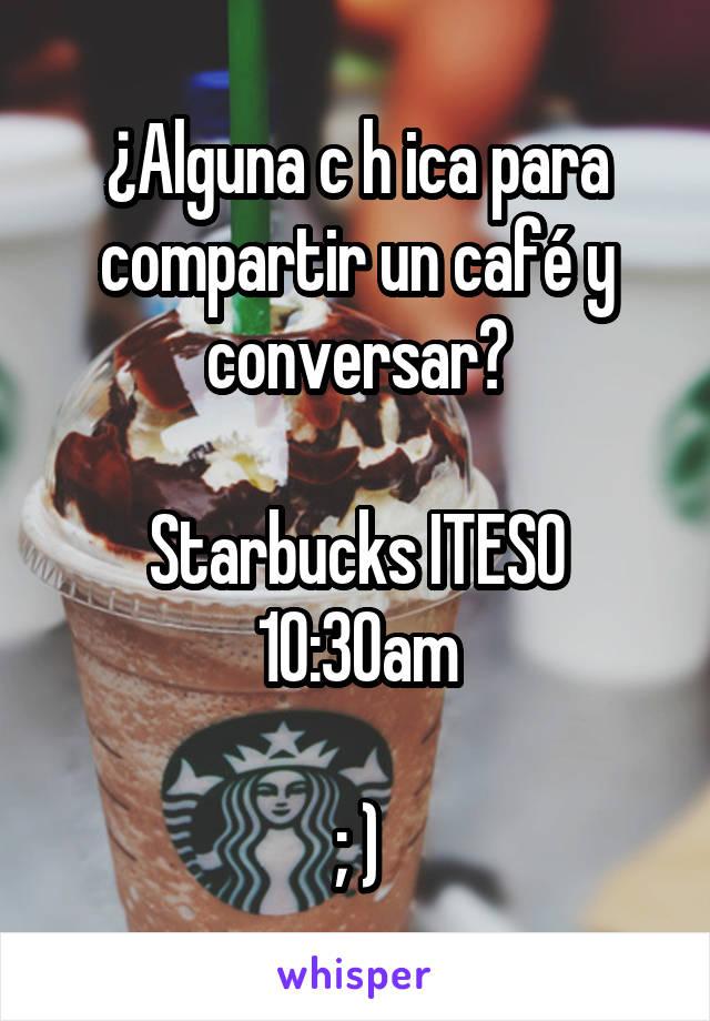 ¿Alguna c h ica para compartir un café y conversar?  Starbucks ITESO 10:30am  ; )