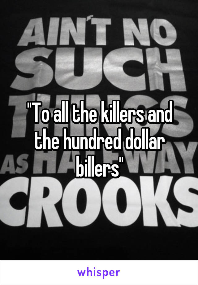 """To all the killers and the hundred dollar billers"""