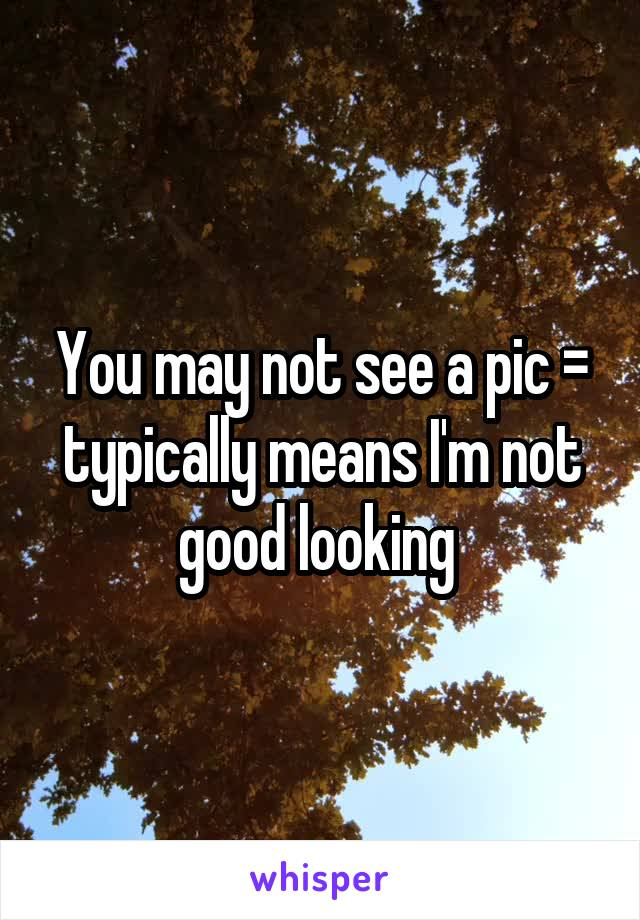 You may not see a pic = typically means I'm not good looking