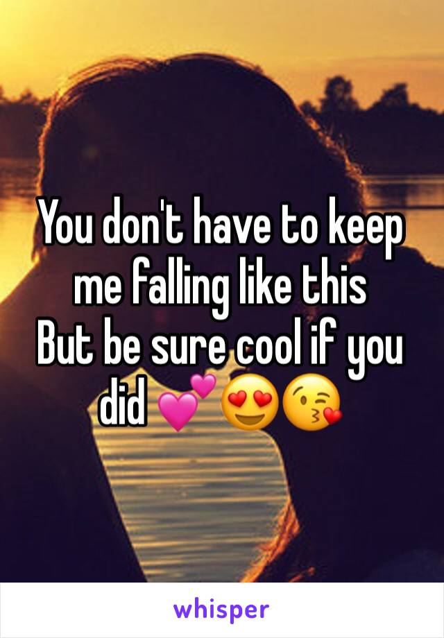 You don't have to keep me falling like this  But be sure cool if you did 💕😍😘