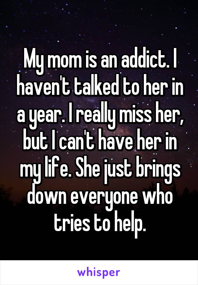 My mom is an addict. I haven't talked to her in a year. I really miss her, but I can't have her in my life. She just brings down everyone who tries to help.