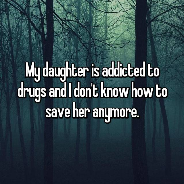 My daughter is addicted to drugs and I don't know how to save her anymore.