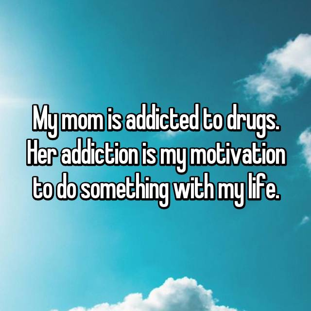 My mom is addicted to drugs. Her addiction is my motivation to do something with my life.