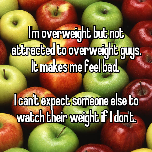 I'm overweight but not attracted to overweight guys. It makes me feel bad.   I can't expect someone else to watch their weight if I don't.