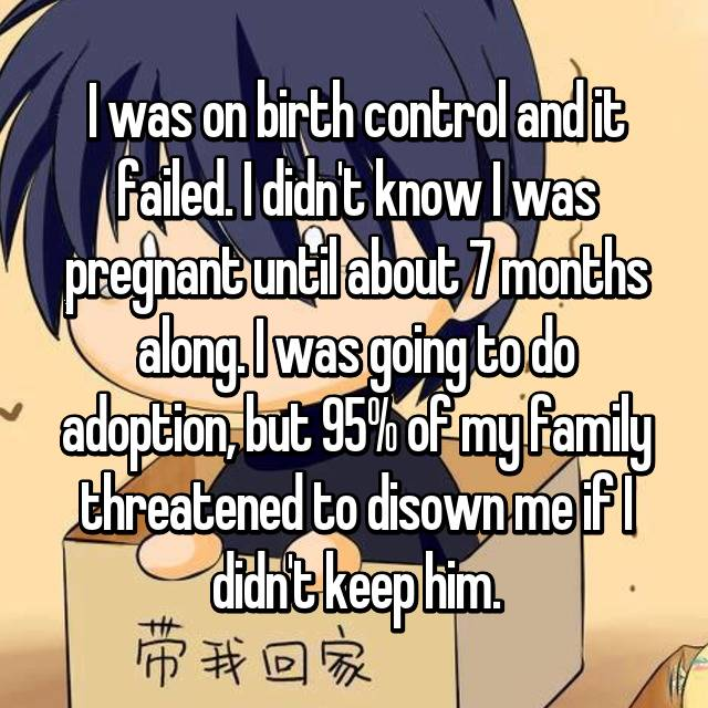 I was on birth control and it failed. I didn't know I was pregnant until about 7 months along. I was going to do adoption, but 95% of my family threatened to disown me if I didn't keep him.