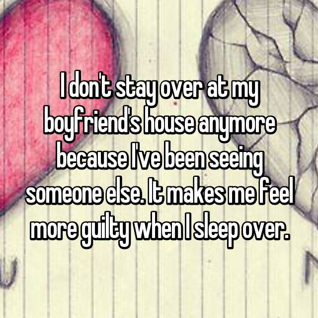 I don't stay over at my boyfriend's house anymore because I've been seeing someone else. It makes me feel more guilty when I sleep over.