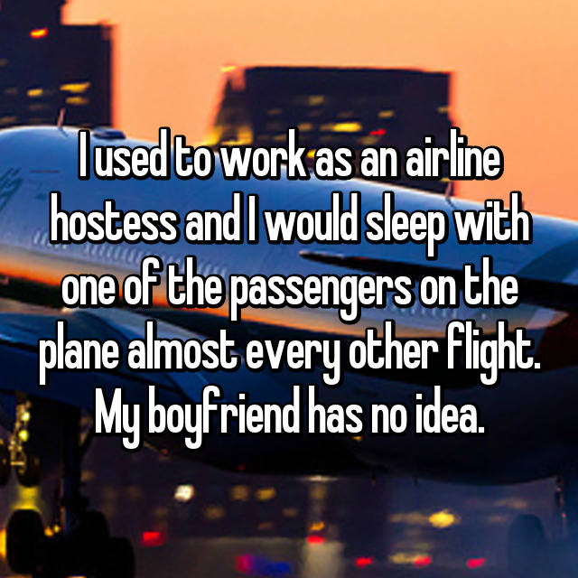 I used to work as an airline hostess and I would sleep with one of the passengers on the plane almost every other flight. My boyfriend has no idea.
