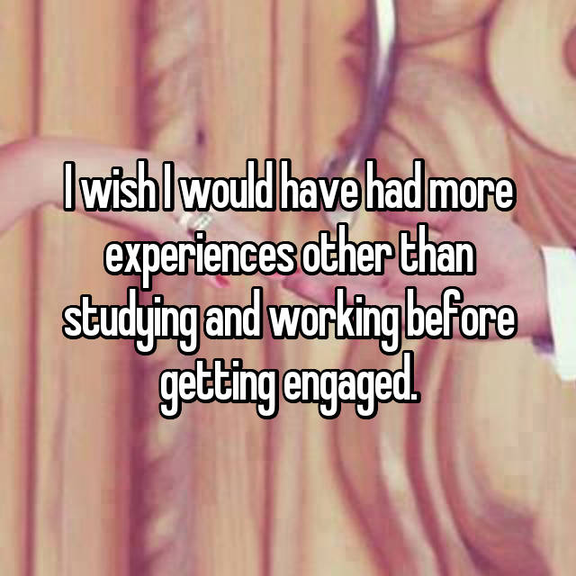 I wish I would have had more experiences other than studying and working before getting engaged.