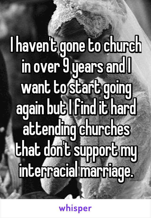 I haven't gone to church in over 9 years and I want to start going again but I find it hard attending churches that don't support my interracial marriage.