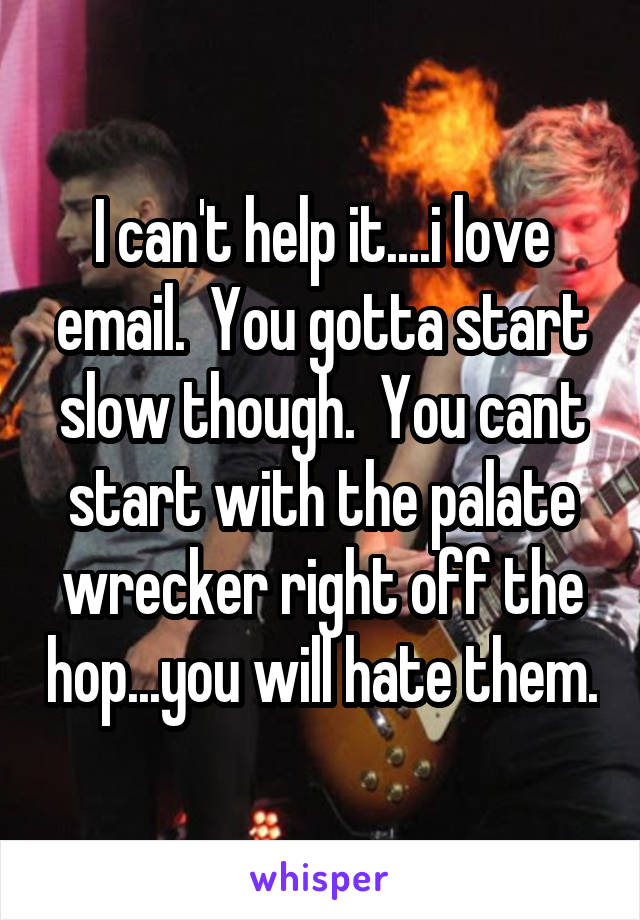 I can't help it....i love email.  You gotta start slow though.  You cant start with the palate wrecker right off the hop...you will hate them.