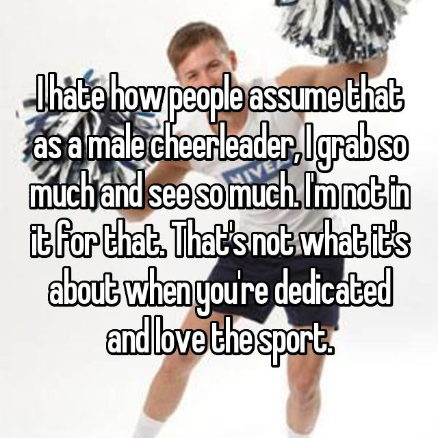 I hate how people assume that as a male cheerleader, I grab so much and see so much. I'm not in it for that. That's not what it's about when you're dedicated and love the sport.