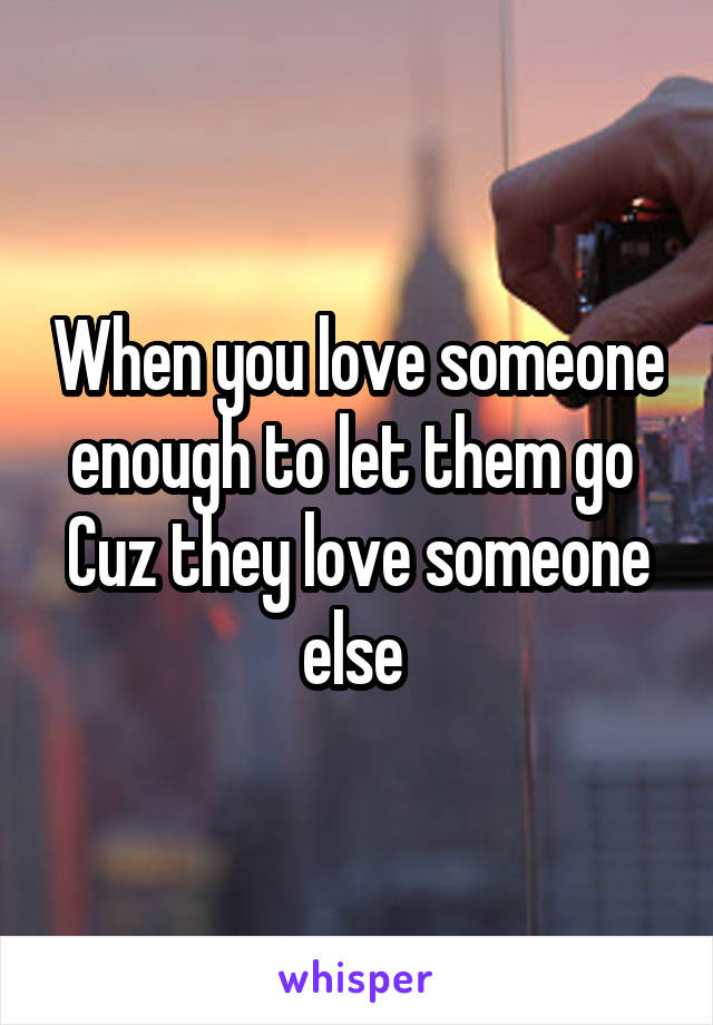 When you love someone enough to let them go  Cuz they love someone else