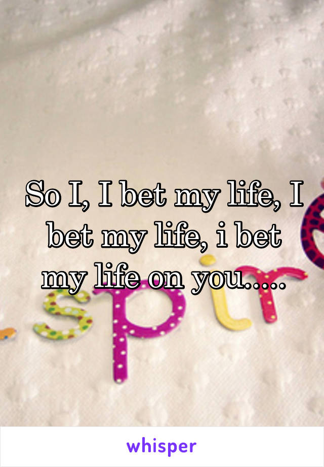 So I, I bet my life, I bet my life, i bet my life on you.....