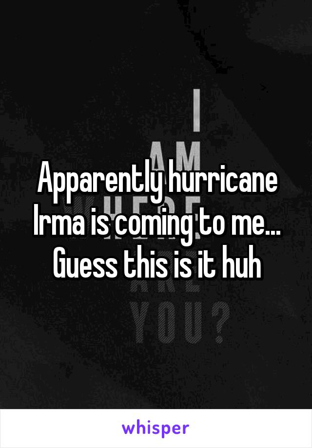 Apparently hurricane Irma is coming to me... Guess this is it huh