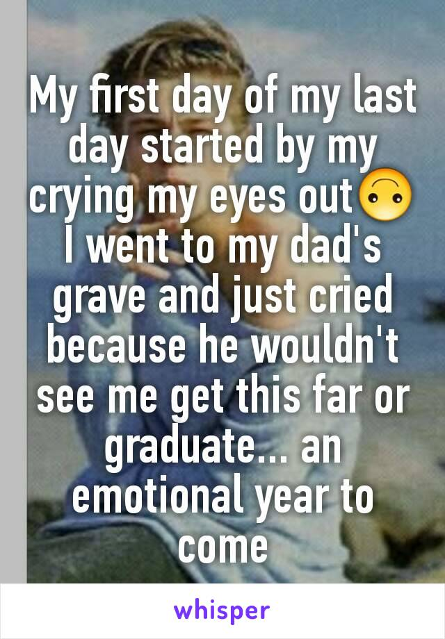 My first day of my last day started by my crying my eyes out🙃 I went to my dad's grave and just cried because he wouldn't see me get this far or graduate... an emotional year to come