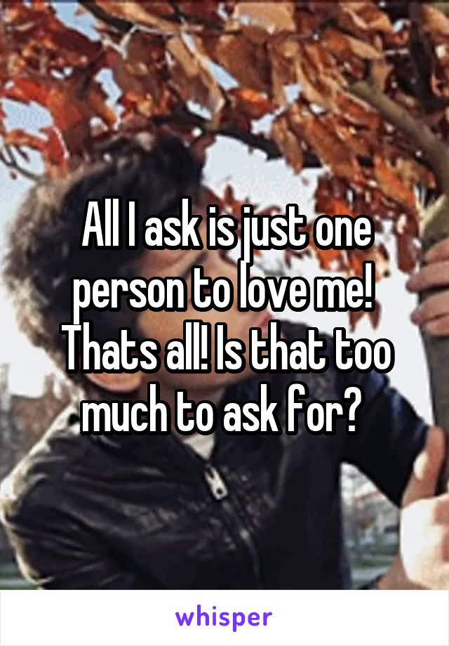 All I ask is just one person to love me!  Thats all! Is that too much to ask for?