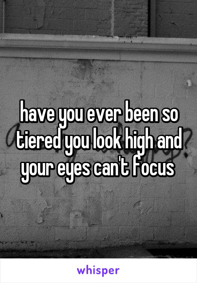 have you ever been so tiered you look high and your eyes can't focus