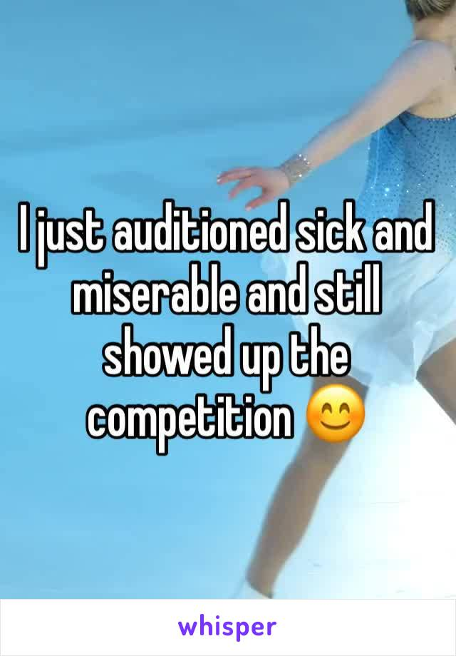 I just auditioned sick and miserable and still showed up the competition 😊