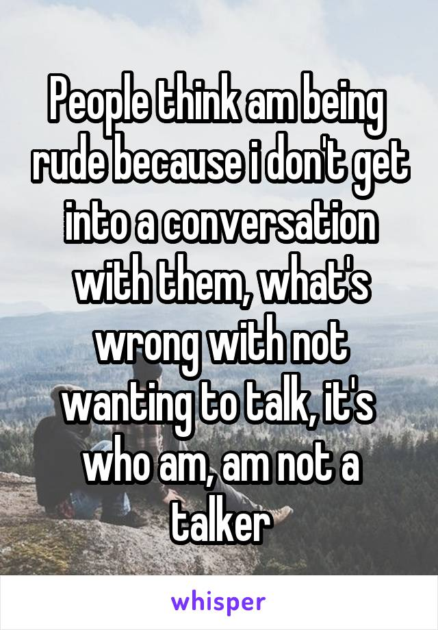 People think am being  rude because i don't get into a conversation with them, what's wrong with not wanting to talk, it's  who am, am not a talker