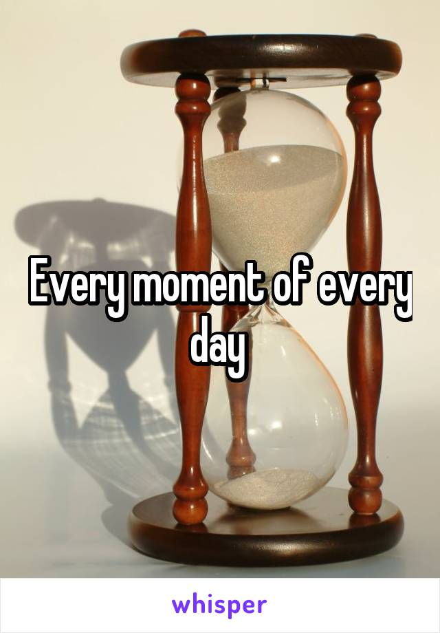Every moment of every day