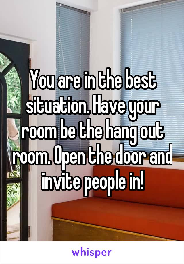 You are in the best situation. Have your room be the hang out room. Open the door and invite people in!