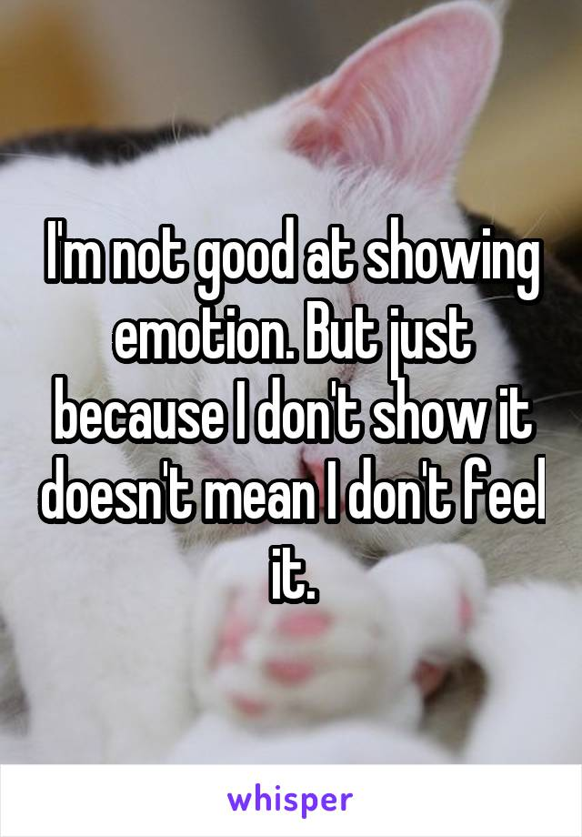 I'm not good at showing emotion. But just because I don't show it doesn't mean I don't feel it.