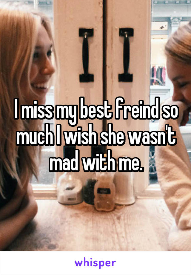 I miss my best freind so much I wish she wasn't mad with me.