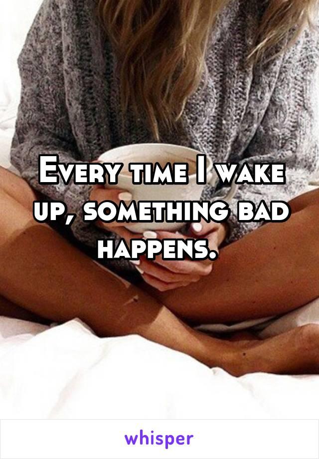 Every time I wake up, something bad happens.