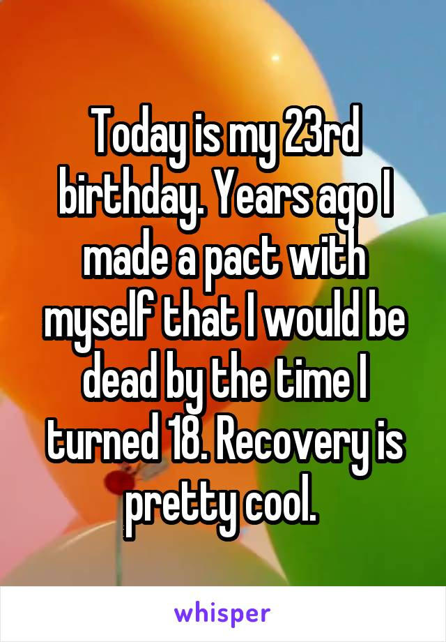 Today is my 23rd birthday. Years ago I made a pact with myself that I would be dead by the time I turned 18. Recovery is pretty cool.
