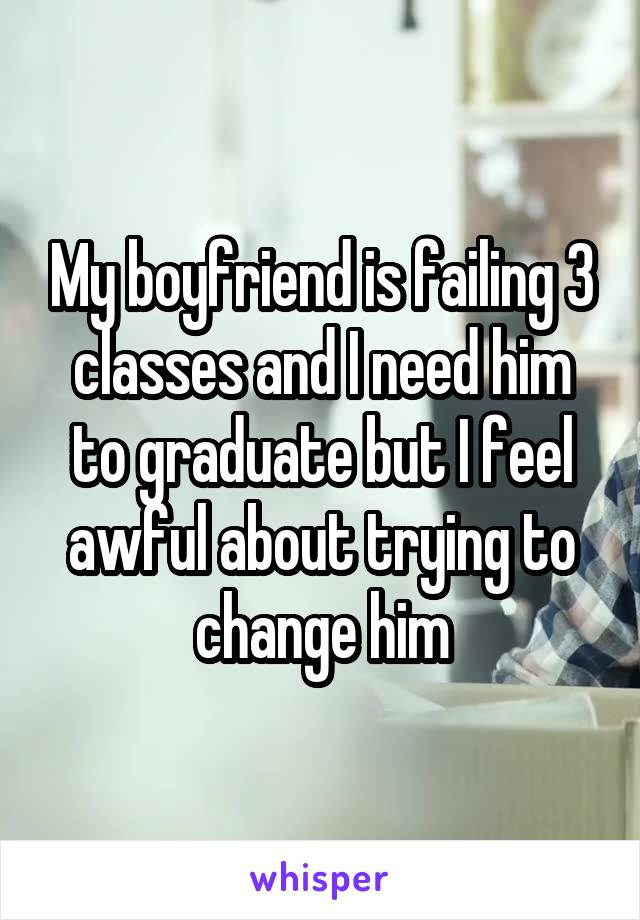 My boyfriend is failing 3 classes and I need him to graduate but I feel awful about trying to change him