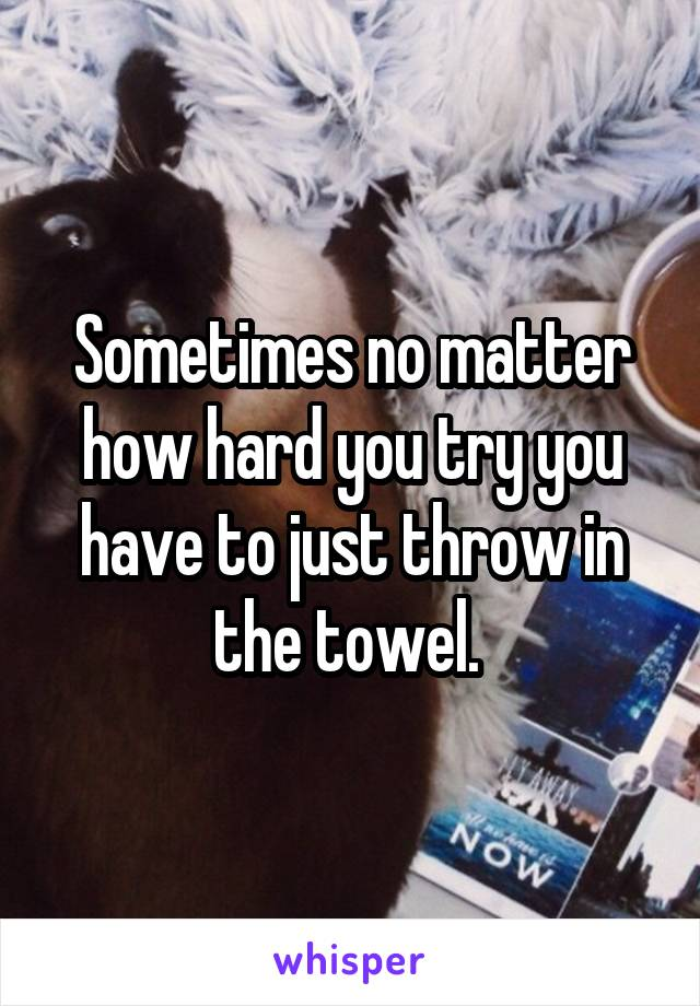 Sometimes no matter how hard you try you have to just throw in the towel.