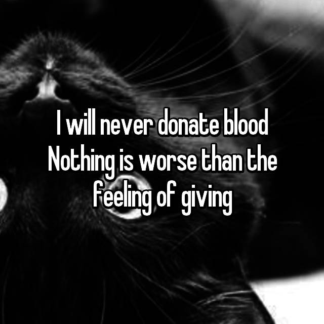 I will never donate blood Nothing is worse than the feeling of giving