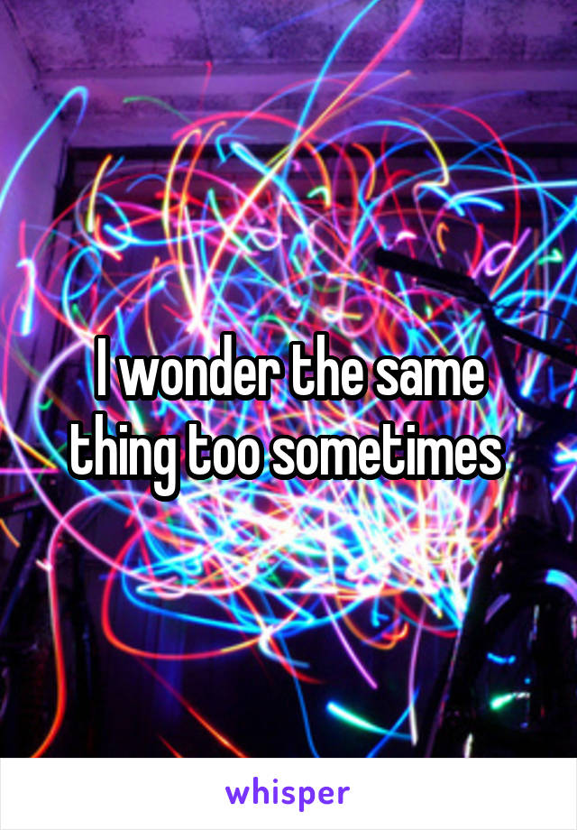 I wonder the same thing too sometimes