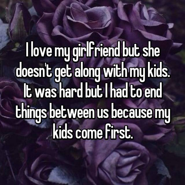 I love my girlfriend but she doesn't get along with my kids. It was hard but I had to end things between us because my kids come first.