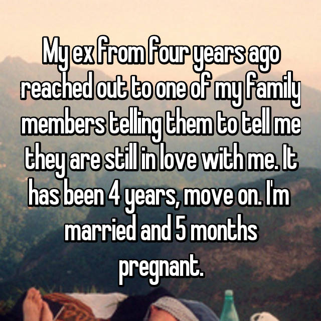 My ex from four years ago reached out to one of my family members telling them to tell me they are still in love with me. It has been 4 years, move on. I'm  married and 5 months pregnant.