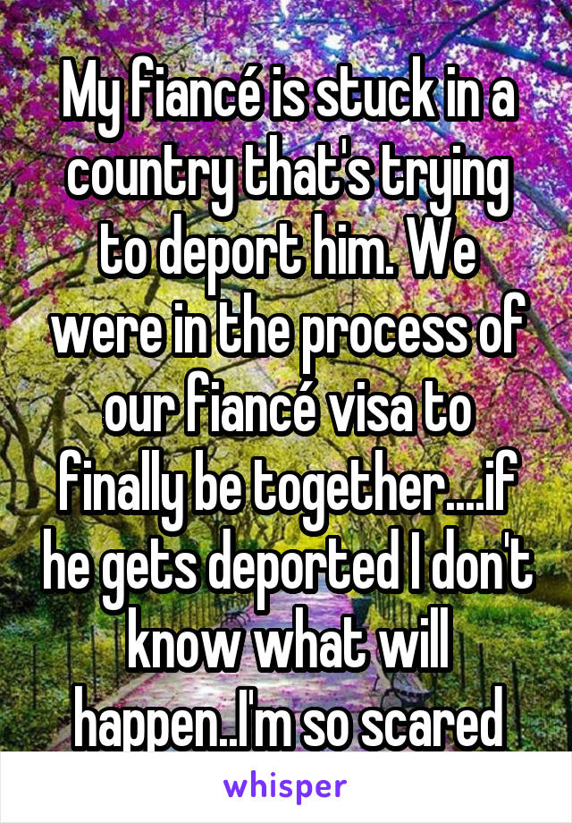My fiancé is stuck in a country that's trying to deport him. We were in the process of our fiancé visa to finally be together....if he gets deported I don't know what will happen..I'm so scared