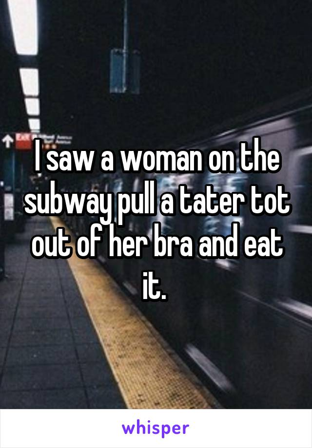 I saw a woman on the subway pull a tater tot out of her bra and eat it.