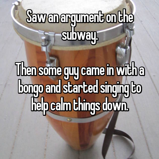 Saw an argument on the subway.  Then some guy came in with a bongo and started singing to help calm things down.