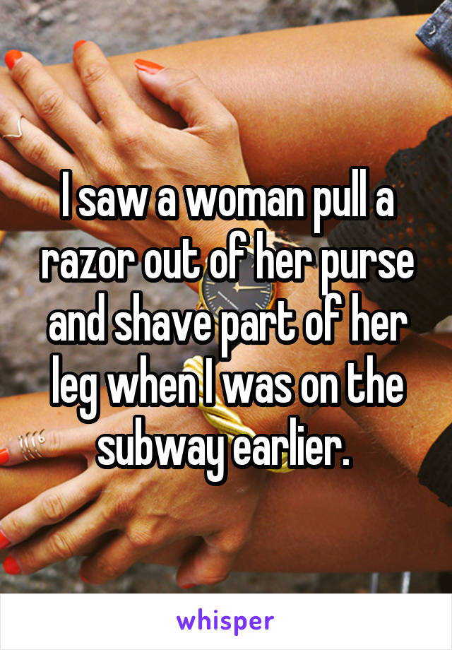 I saw a woman pull a razor out of her purse and shave part of her leg when I was on the subway earlier.