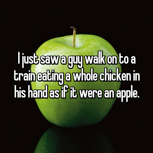 I just saw a guy walk on to a train eating a whole chicken in his hand as if it were an apple.