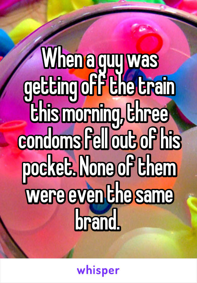 When a guy was getting off the train this morning, three condoms fell out of his pocket. None of them were even the same brand.