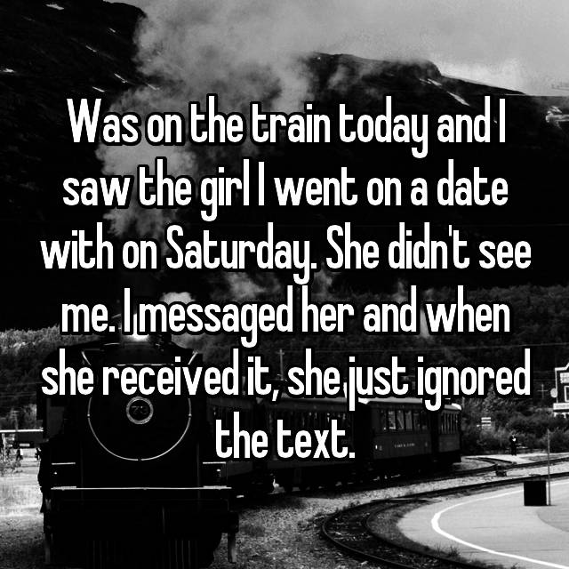 Was on the train today and I saw the girl I went on a date with on Saturday. She didn't see me. I messaged her and when she received it, she just ignored the text.