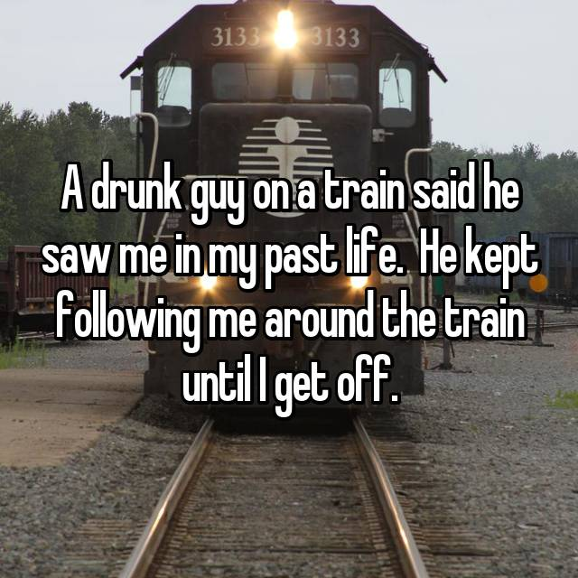 A drunk guy on a train said he saw me in my past life.  He kept following me around the train until I get off.