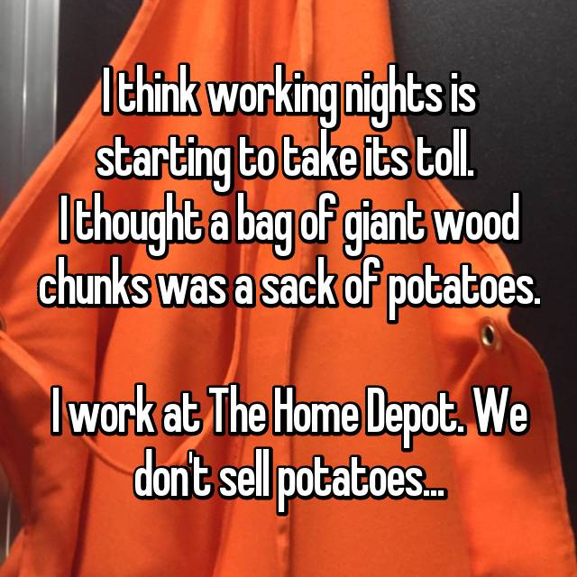 I think working nights is starting to take its toll.  I thought a bag of giant wood chunks was a sack of potatoes.  I work at The Home Depot. We don't sell potatoes...