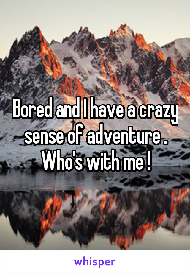 Bored and I have a crazy sense of adventure . Who's with me !