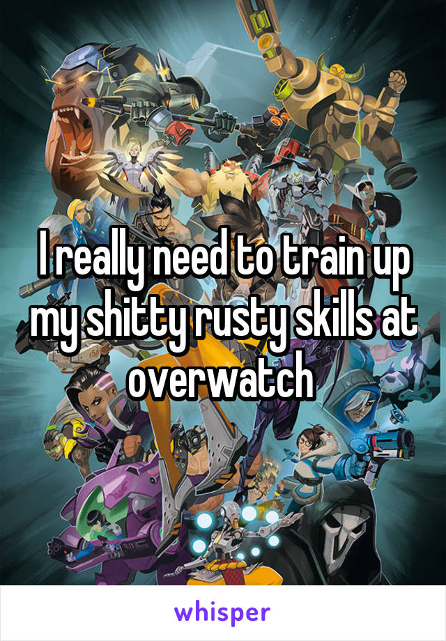 I really need to train up my shitty rusty skills at overwatch